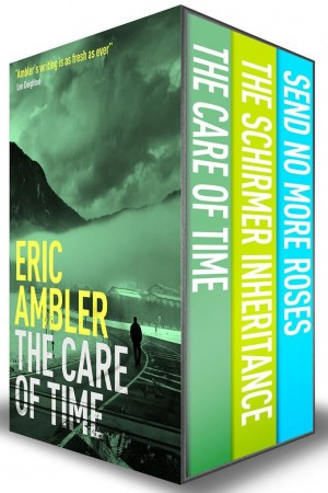 Eric Ambler Box Set 2: The Care of Time, The Schirmer Inheritance, and Send No More Roses